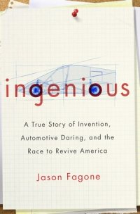 Ingenious, A True Story of Invention, Automotive Daring, and the Race to Revive America